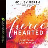 Fiercehearted Live Fully, Love Bravely, Holley Gerth