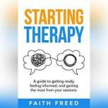 Starting Therapy A Guide to Getting Ready, Feeling Informed, and Gaining the Most from Your Sessions, Faith Freed