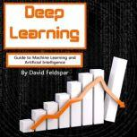 Deep Learning Guide to Machine Learning and Artificial Intelligence, David Feldspar