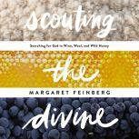 Scouting the Divine My Search for God in Wine, Wool, and Wild Honey, Margaret Feinberg