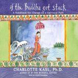 If the Buddha Got Stuck A Handbook for Change on a Spiritual Path, Ph.D. Kasl
