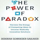 The Power of Paradox Harness the Energy of Competing Ideas to Uncover Radically Innovative Solutions, Deborah Schroeder-Saulnier