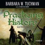Practicing History Selected Essays, Barbara W. Tuchman