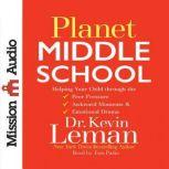 Planet Middle School Helping Your Child through the Peer Pressure, Awkward Moments & Emotional Drama, Kevin Leman