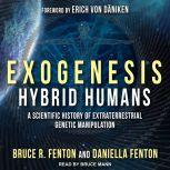 Exogenesis Hybrid Humans: A Scientific History of Extraterrestrial Genetic Manipulation, Bruce R. Fenton
