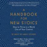 A Handbook for New Stoics How to Thrive in a World out of Your Control; 52 Week-by-Week Lessons, Massimo Pigliucci