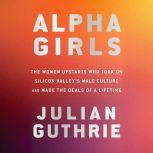 Alpha Girls The Women Upstarts Who Took On Silicon Valley's Male Culture and Made the Deals  of a Lifetime, Julian Guthrie