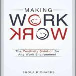Making Work Work The Positivity Solution for Any Work Environment, Shola Richards