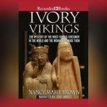 Ivory Vikings The Mystery of the Most Famous Chessmen in the World and the Woman Who Made Them, Nancy Marie Brown