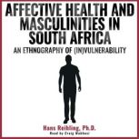 Affective Health and Masculinities in South Africa An Ethnography of (In)vulnerability, Hans Reihling