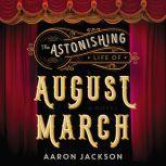 The Astonishing Life of August March A Novel, Aaron Jackson