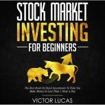 Stock Market Investing for Beginners The Best Book on Stock Investments To Help You Make Money In Less Than 1 Hour a Day, Victor Lucas