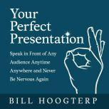 Your Perfect Presentation Speak in Front of Any Audience Anytime Anywhere and Never Be Nervous Again, Bill Hoogterp