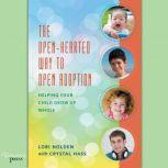 The Open-Hearted Way to Open Adoption Helping Your Child Grow Up Whole, Lori Holden and Crystal Hass
