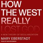 How the West Really Lost God A New Theory of Secularization, Mary Eberstadt