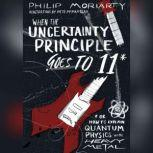 When the Uncertainty Principle Goes to 11 Or How to Explain Quantum Physics with Heavy Metal, Philip Moriarty