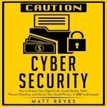 Cyber Security How to Protect Your Digital Life, Avoid Identity Theft, Prevent Extortion, and Secure Your Social Privacy in 2020 and beyond, Matt Reyes