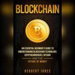 Blockchain An Essential Beginner's Guide to Understanding Blockchain Technology, Cryptocurrencies, Bitcoin and the Future of Money, Herbert Jones