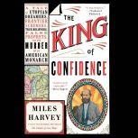 The King of Confidence A Tale of Utopian Dreamers, Frontier Schemers, True Believers, False Prophets, and the Murder of an American Monarch, Miles Harvey