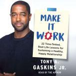 Make It Work 22 Time-Tested, Real-Life Lessons for Sustaining a Healthy, Happy Relationship, Tony A. Gaskins