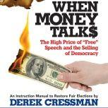 "When Money Talks The High Price ofA""Free"" Speech and the Selling of Democracy, Derek Cressman"