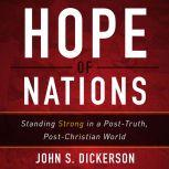Hope of Nations Standing Strong in a Post-Truth, Post-Christian World, John S. Dickerson