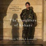 The Daughters of Kobani A Story of Rebellion, Courage, and Justice, Gayle Tzemach Lemmon