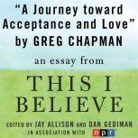 "A Journey Toward Acceptance and Love A ""This I Believe"" Essay, Greg Chapman"