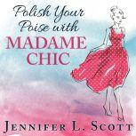 Polish Your Poise with Madame Chic Lessons in Everyday Elegance, Jennifer L. Scott