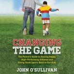 Changing the Game The Parent's Guide to Raising Happy, High-Performing Athletes and Giving Youth Sports Back to Our Kids, John O'Sullivan