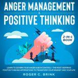 Anger Management & Positive Thinking 2-in-1 Book Learn to Govern Your Anger & Be in Control + The Most Inspiring Positive Thinking Affirmations to Transform Your Mindset and Your Life, Roger C. Brink
