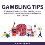 Gambling Tips The Essential Guide on the Best Gambling Games, Understand Casino Rules and Games and How to Win Each One, P.A. Normand