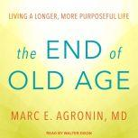 The End of Old Age Living a Longer, More Purposeful Life, MD Agronin