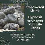 Hypnosis for Releasing Attachment to your Ex Partner Rewire Your Mindset And Get Fast Results With Hypnosis!, Empowered Living