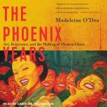 The Phoenix Years Art, Resistance, and the Making of Modern China, Madeleine O'Dea