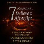 7 Reasons to Believe in the Afterlife A Doctor Reviews the Case for Consciousness after Death, Jean Jacques Charbonier