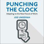 Punching the Clock Adapting to the New Future of Work, Joe Ungemah