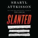 Slanted How the News Media Taught Us to Love Censorship and Hate Journalism, Sharyl Attkisson
