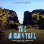 Mormon Trail, The: The History and Legacy of the Trail that Brought the Mormons to Utah, Charles River Editors