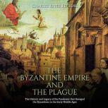 Byzantine Empire and the Plague, The: The History and Legacy of the Pandemic that Ravaged the Byzantines in the Early Middle Ages