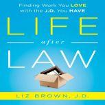 Life After Law Finding Work You Love with the J.D. You Have, Liz Brown