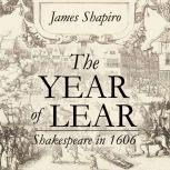 The Year of Lear Shakespeare in 1606, James Shapiro