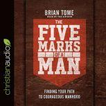 The Five Marks of a Man Finding Your Path to Courageous Manhood, Brian Tome