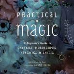 Practical Magic A Beginner's Guide to Crystals, Horoscopes, Psychics, and Spells, Nikki Van De Car