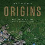 Origins How Earth's History Shaped Human History, Lewis Dartnell