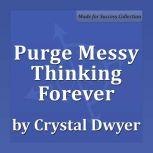 Purge Messy Thinking Forever Creating Pure Thoughts for Pure Results, Crystal Dwyer