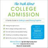 The Truth about College Admission A Family Guide to Getting In and Staying Together, Brennan Barnard