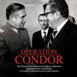 Operation Condor: The History of the Notorious Intelligence Operations Supported by the United States to Combat Communists across South America, Charles River Editors
