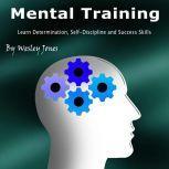 Mental Training Learn Determination, Self-Discipline, and Success Skills, Wesley Jones