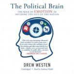 The Political Brain The Role of Emotion in Deciding the Fate of the Nation, Drew Westen